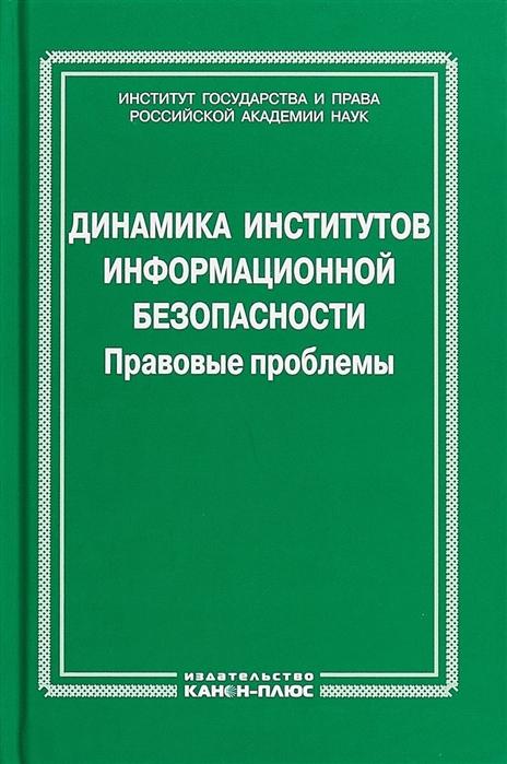 Полякова Т., Наумов В., Талапина Э. (отв. ред.) Динамика институтов информационной безопасности Правовые проблемы
