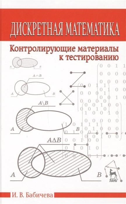Бабичева И. Дискретная математика Контролирующие материалы к тестированию Учебное пособие цена