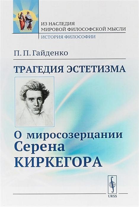 Гайденко П. Трагедия эстетизма О миросозерцании Серена Киркегора цена и фото