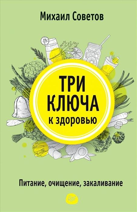 Советов М. Три ключа к здоровью Питание очищение закаливание советов м в три ключа к здоровью питание очищение закаливание