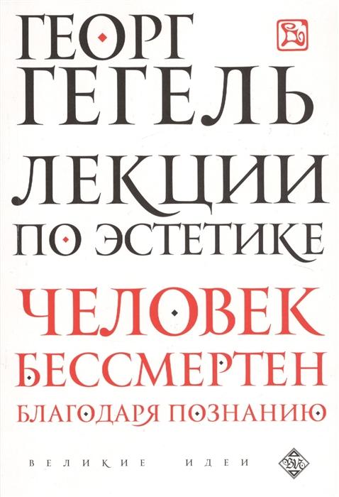 Гегель Г. Лекции по эстетике Человек бессмертен благодаря познанию