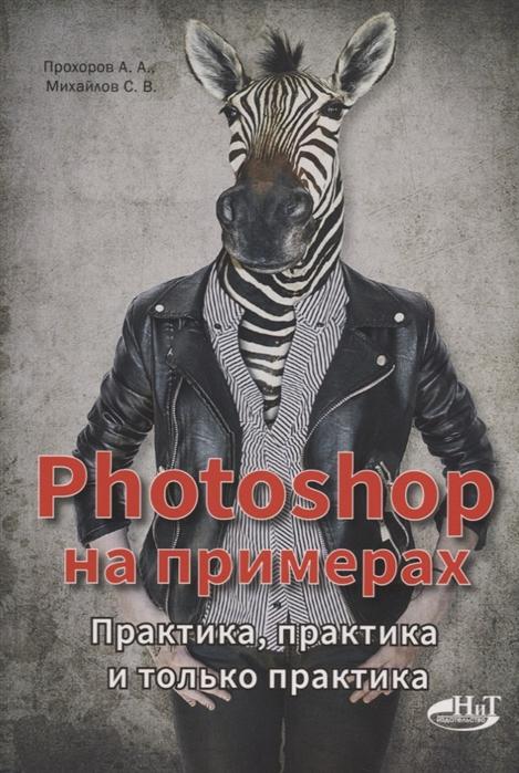 Прохоров А., Михайлов С. Photoshop на примерах Практика практика и только