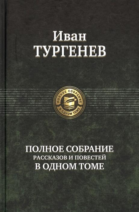 Тургенев И. Иван Тургенев Полное собрание рассказов и повестей в одном томе