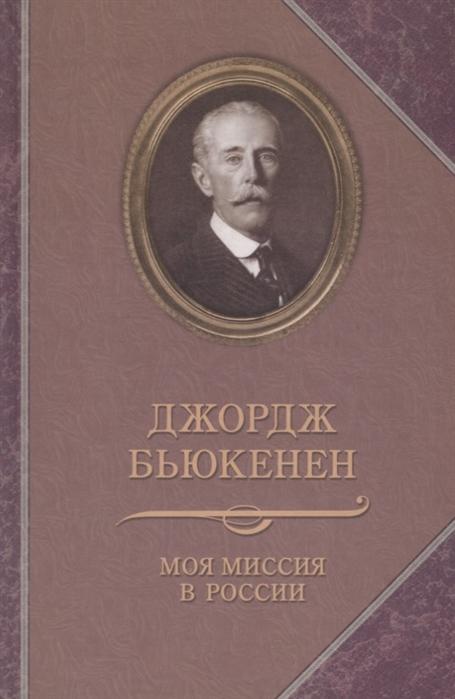 Бьюкенен Д. Моя миссия в России мировая юстиция в россии создание деятельность историческая миссия монография
