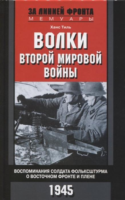 Тиль Х. Волки второй мировой войны Воспоминания солдата фольксштурма о Восточном фронте и плене 1945