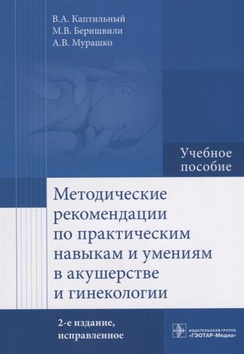 Каптильный В. Методические рекомендации по практическим навыкам и умениям в акушерстве и гинекологии цвелев ю в терминология в акушерстве гинекологии и перинатологии
