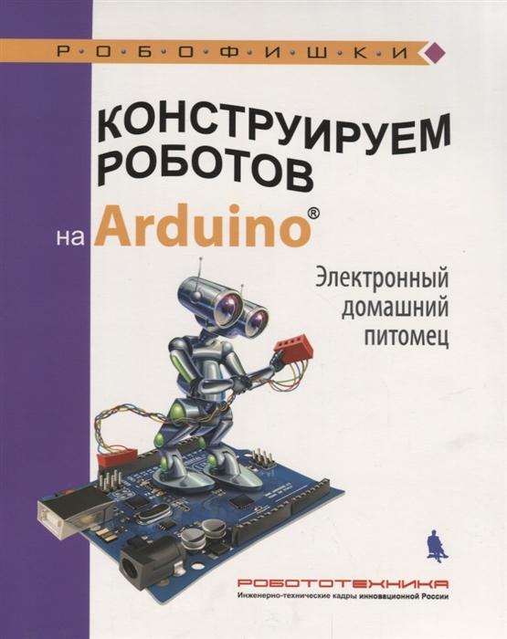 Салахова А. Конструируем роботов на Arduino Электронный домашний питомец бейктал дж конструируем роботов на arduino первые шаги