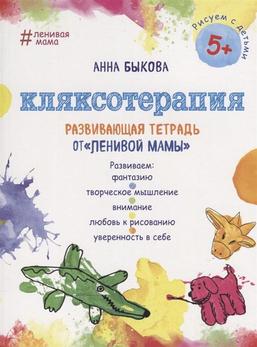 Быкова А. Кляксотерапия Развивающая тетрадь от ленивой мамы анна быкова кляксотерапия развивающая тетрадь от ленивой мамы 5