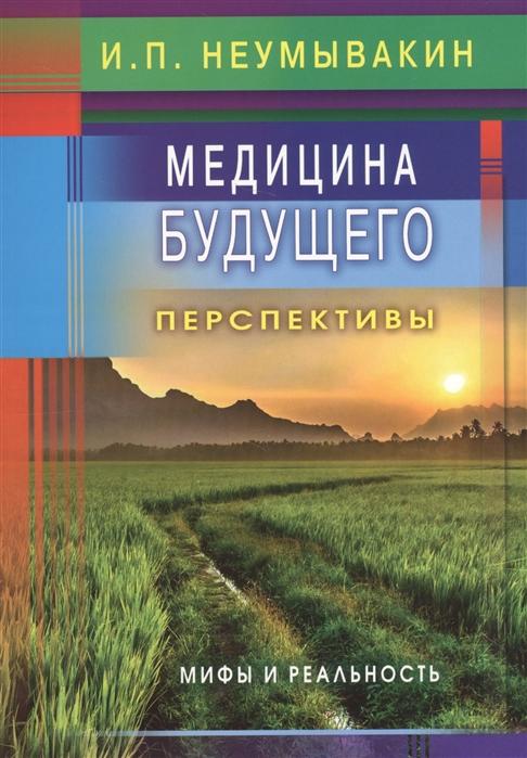 Неумывакин И. Медицина будущего Перспективы Мифы и реальность неумывакин и мед мифы и реальность