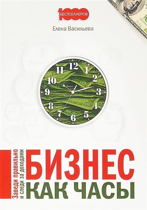 Васильева Е. Бизнес как часы Заведи правильно и следи за доходами