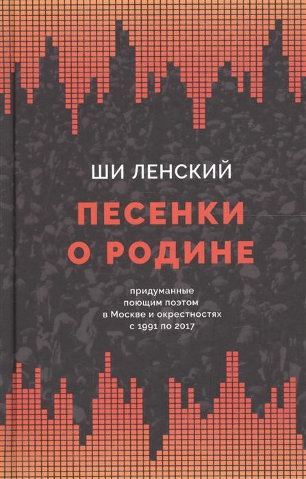Ленский Ш. Песенки о родине придуманные поющим поэтом в Москве и окрестностях с 1991 по 2017
