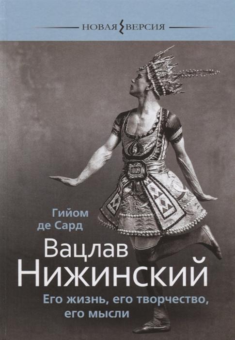 Сард Г. Вацлав Нижинский Его жизнь его творчество его мысли