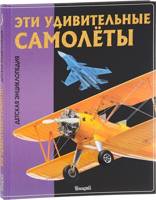 Эти удивительные самолеты Детская энциклопедия