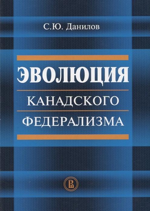 Данилов С. Эволюция канадского федерализма жданов д данилов и организационная эволюция корпораций