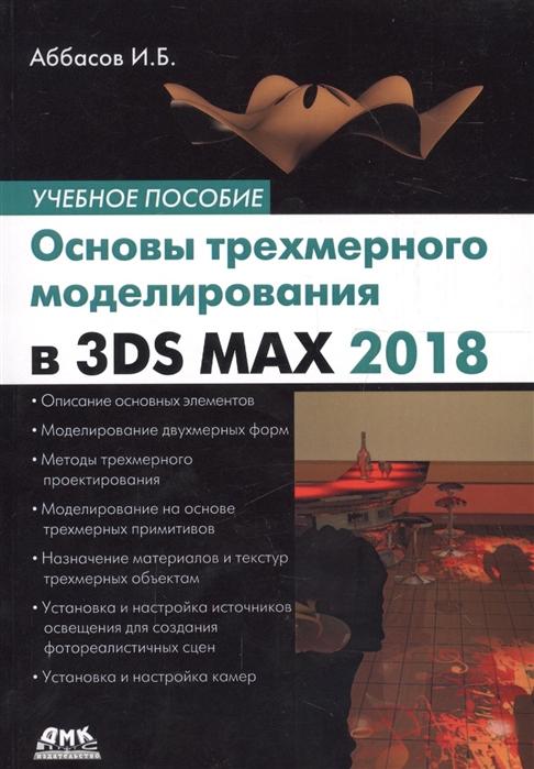Аббасов И. Основы трехмерного моделирования в 3DS MAX 2018 Учебное пособие и б аббасов основы графического дизайна на компьютере в photoshop cs6 учебное пособие