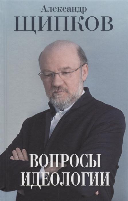 Щипков А. Вопросы идеологии щипков а вопросы идеологии