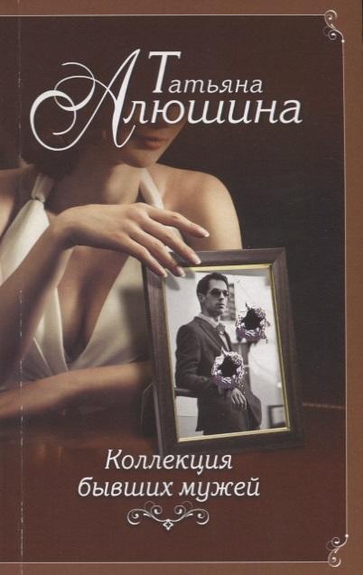 Алюшина Т. Коллекция бывших мужей