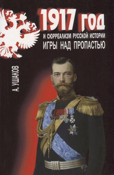 Ушаков А. 1917 год и сюрреализм русской истории Игры над пропастью