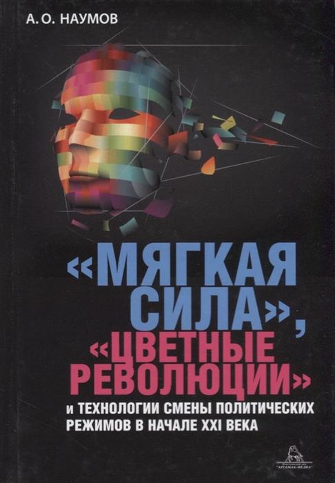 Мягкая сила цветные революции и технологии смены политических режимов в начале XXI века Монография