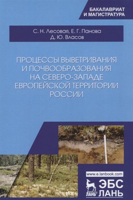 Лесовая С., Панова Е., Власов Д. Процессы выветривания и почвообразования на северо-западе европейской территории России Учебное Пособие