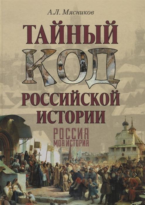 Мясников А. Тайный код российской истории Россия Моя история
