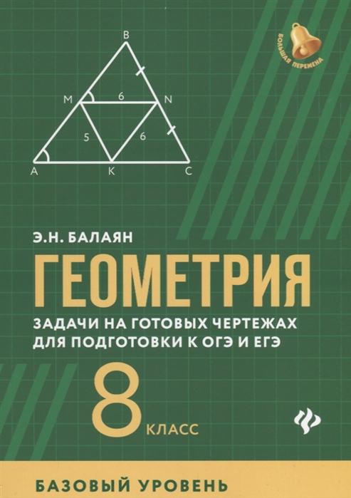 Балаян Э. Геометрия 8 класс Задачи на готовых чертежах для подготовки к ОГЭ и ЕГЭ Базовый уровень балаян э геометрия задачи на готовых чертежах для подготовки к огэ и егэ 7 класс