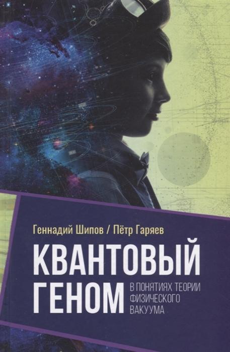 Шипов Г., Гаряев П. Квантовый геном в понятиях теории физического вакуума