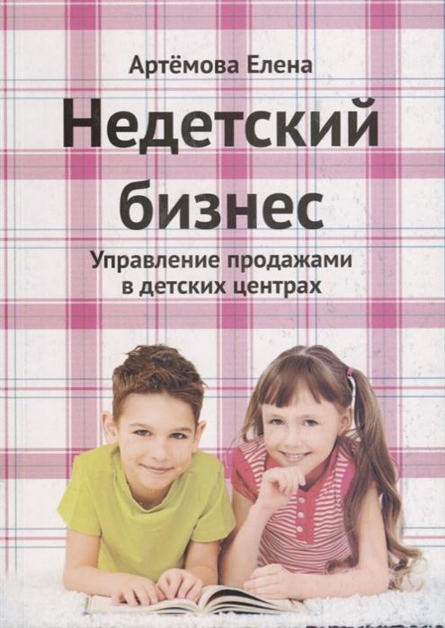 Артемова Е. Недетский бизнес Управление продажами в детских центрах цена