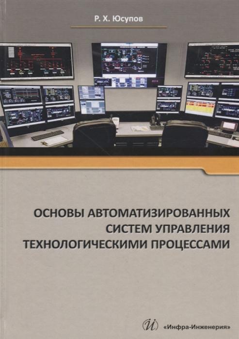Юсупов Р. Основы автоматизированных систем управления технологическими процессами Учебное пособие