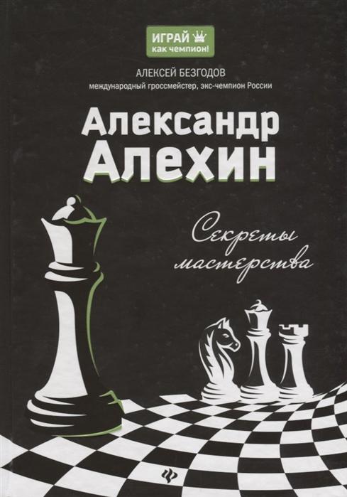 Безгодов А. Александр Алехин Секреты мастерства