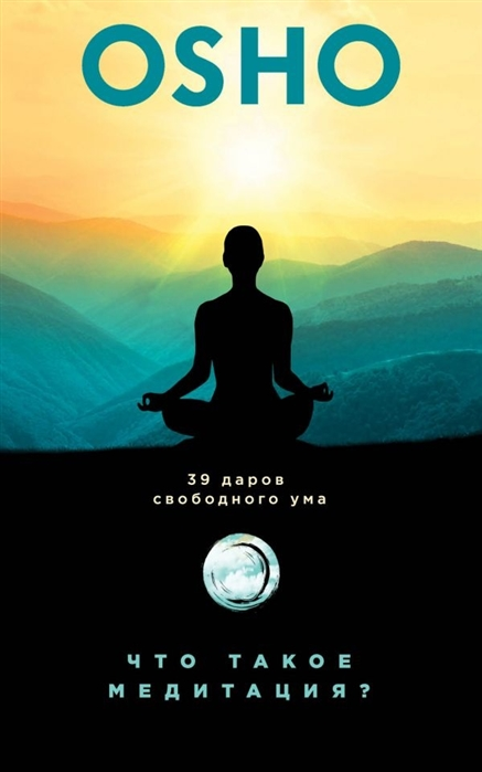 Ошо Что такое медитация 39 даров свободного ума ошо медитация утром и вечером