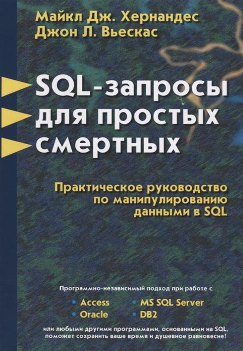 Фото - Хернандес М., Вьескас Дж. SQL - запросы для простых смертных Практическое руководство по манипулированию данными в SQL вуд м маркетинговый план практическое руководство по разработке