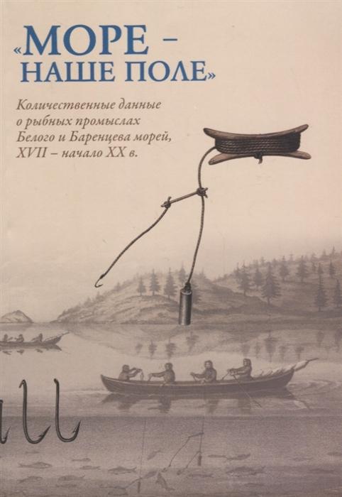 Море - наше поле Количественные данные о рыбных промыслах Белого и Баренцева морей XVII - начало XX в