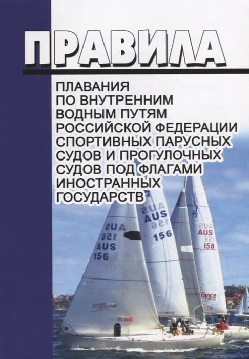 Правила плавания по внутренним водным путям Российской Федерации спортивных парусных судов и прогулочных судов под флагами иностранных государств расчет и проектирование конструкций корпуса судов внутреннего плавания
