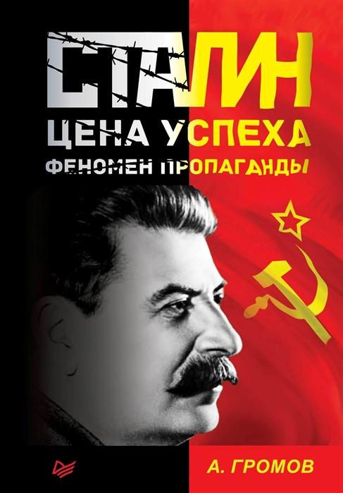 Громов А. Сталин Цена успеха феномен пропаганды диакнеаль авен цена