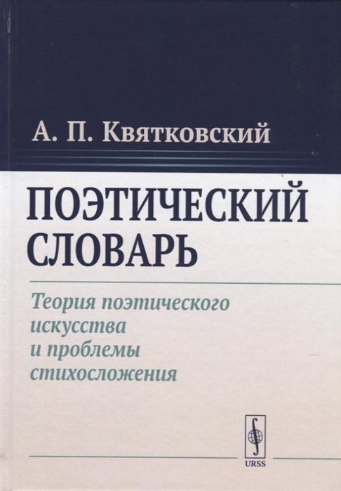 Квятковский А. Поэтический словарь Теория поэтического искусства и проблемы стихосложения