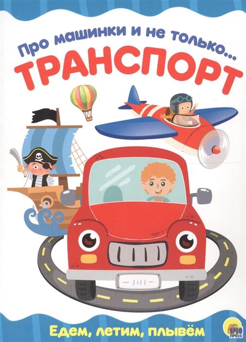 Купить Про машинки и не только Транспорт Едем летим плывем, Проф-пресс, Первые энциклопедии для малышей (0-6 л.)