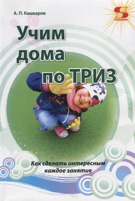 Кашкаров А. Учим дома по ТРИЗ Как сделать интересные каждое занятие