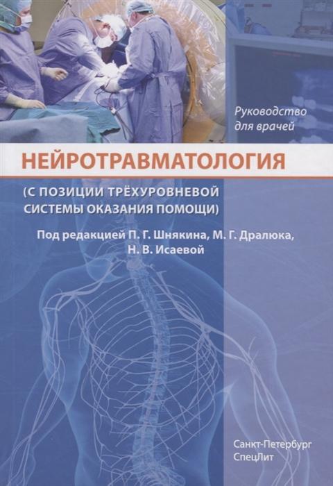 Шнякин П., Дралюк М., Исаева Н. (ред.) Нейротравматология с позиции трехуровневой системы оказания помощи Руководство для врачей цена и фото