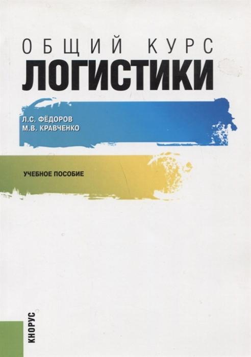 Федоров Л., Кравченко М. Общий курс логистики Учебное пособие
