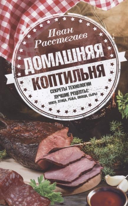 Расстегаев И. Домашняя коптильня Секреты технологии Лучшие рецепты мясо птица рыба овощи сыры приглашаем к столу мясо рыба птица