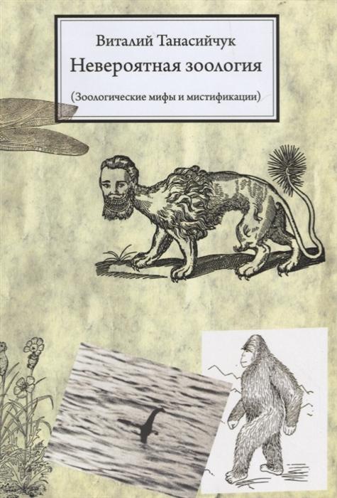 Танасийчук В. Невероятная зоология Зоологические мифы и мистификации цена 2017