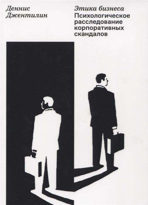 Джентилин Д. Этика бизнеса Психологическое расследование корпоративных скандалов