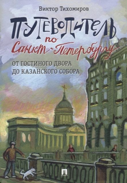 Тихомиров В. Путеводитель по Санкт-Петербургу От Гостиного Двора до Казанского собора