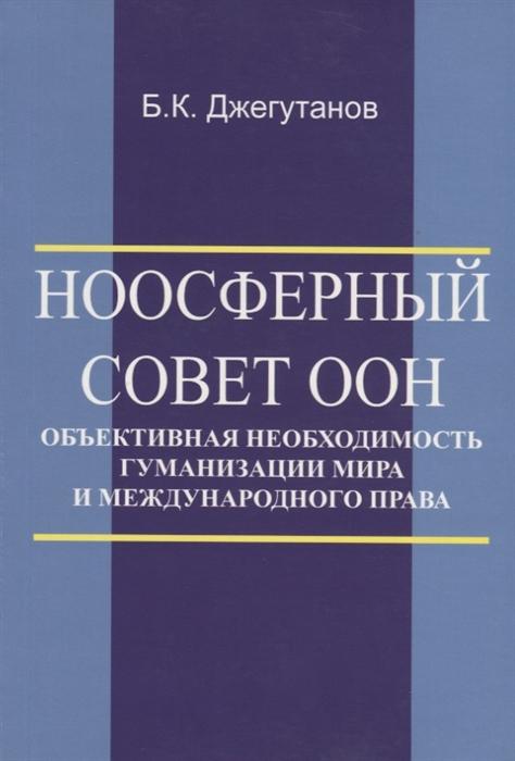 Джегутанов Б. Ноосферный Совет ООН - объективная необходимость гуманизации мира и международного права цена и фото