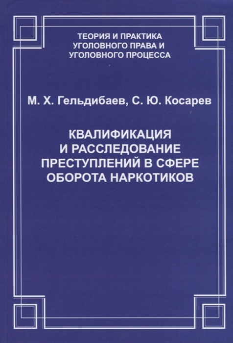 Гельдибаев М., Косарев С. Квалификация и расследование преступлений в сфере оборота наркотиков