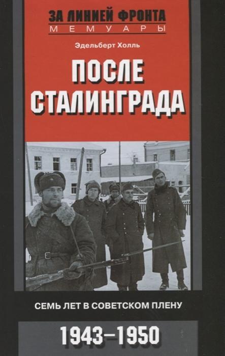 Холль Э. После Сталинграда Семь лет в советском плену 1943-1950