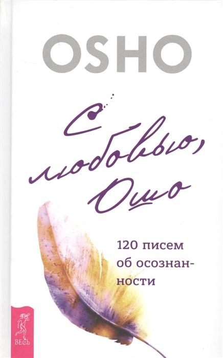 Ошо С любовью Ошо 120 писем об осознанности ошо 3 шага к осознанности