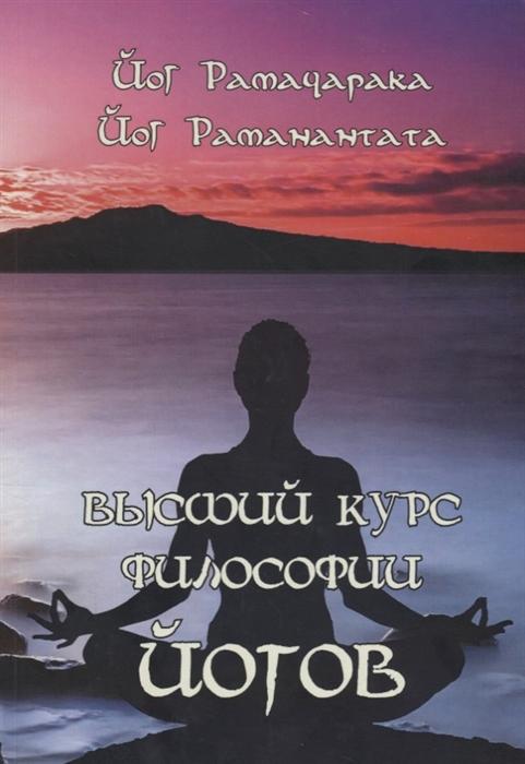 Рамачарака Й., Раманантата Й. Высший курс Философии йогов Учение Йогов о мудрости и знании цены