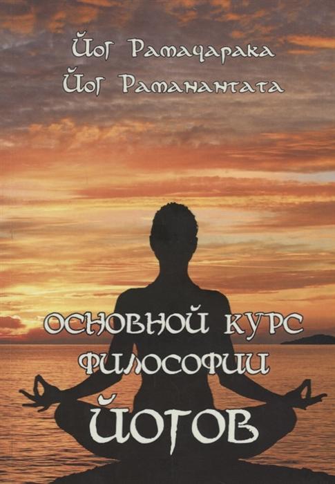 Рамачарака Й., Раманантата Й. Основной курс Философии йогов й экштейн честь в философии и в праве